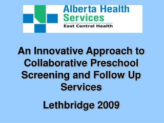 An Innovative Approach to Collaborative Preschool Screening and Follow Up Services Lethbridge 2009