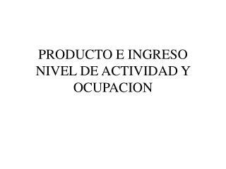 PRODUCTO E INGRESO NIVEL DE ACTIVIDAD Y OCUPACION