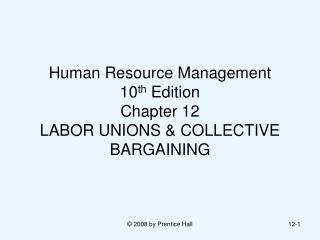Human Resource Management  10th Edition Chapter 12  LABOR UNIONS  COLLECTIVE BARGAINING