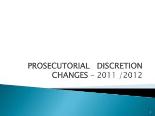 PROSECUTORIAL   DISCRETION CHANGES  – 2011 /2012