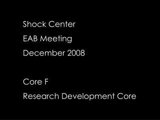Shock Center EAB Meeting December 2008 Core F Research Development Core