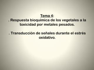 Tema 4 :  . Respuesta bioquímica de los vegetales a la toxicidad por metales pesados.