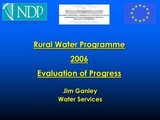 Rural Water Programme  2006 Evaluation of Progress  Jim Ganley  Water Services