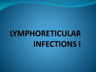LYMPHORETICULAR INFECTIONS  I