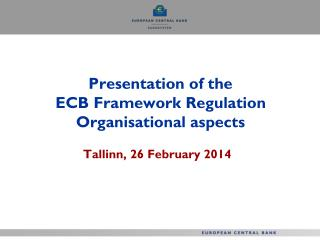 Presentation of the  ECB Framework Regulation Organisational aspects