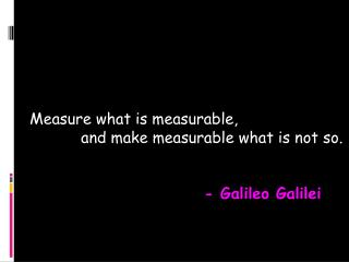 Measure what is measurable,             and make measurable what is not so. - Galileo Galilei