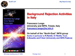 Background Rejection Activities in Italy Francesco Longo University and INFN, Trieste, Italy