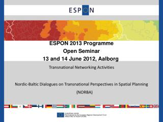 ESPON 2013 Programme Open Seminar 13 and 14 June 2012, Aalborg