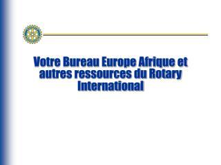 Votre Bureau Europe Afrique et autres ressources du Rotary International