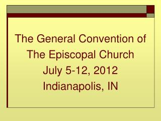 The General Convention of  The Episcopal Church  July 5-12, 2012 Indianapolis, IN