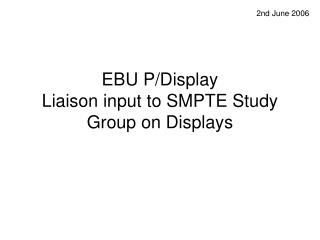 EBU P/Display  Liaison input to SMPTE Study Group on Displays