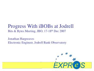 Progress With iBOBs at Jodrell  Bits & Bytes Meeting, JBO, 17-18 th  Dec 2007