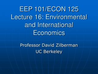 EEP 101/ECON 125 Lecture 16: Environmental and International Economics
