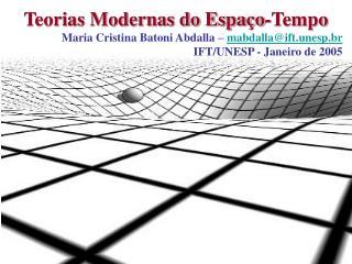 Teorias Modernas do Espaço-Tempo Maria Cristina Batoni Abdalla – mabdalla@ift.unesp.br