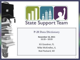 P-20 Data Dictionary November 16 , 2011 11:15 – 12:15 Kit Goodner, FL Mike McKindles, IL