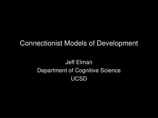 Connectionist Models of Development Jeff Elman Department of Cognitive Science UCSD