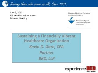 Sustaining a Financially Vibrant Healthcare Organization Kevin D. Gore, CPA Partner BKD, LLP