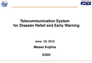 Telecommunication System  for Disaster Relief and Early Warning June 25, 2012 Masao Kojima KDDI