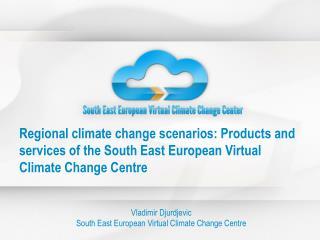 Vladimir Djurdjevic South East European Virtual Climate Change Centre