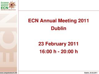 ECN Annual Meeting 2011 Dublin 23 February 2011 16:00 h - 20:00 h