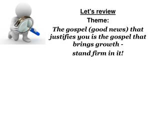 Let's review Theme: The gospel (good news) that justifies you is the gospel that brings growth -