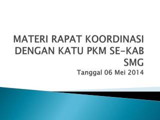 MATERI RAPAT KOORDINASI DENGAN KATU PKM SE-KAB SMG Tanggal 06 Mei 2014