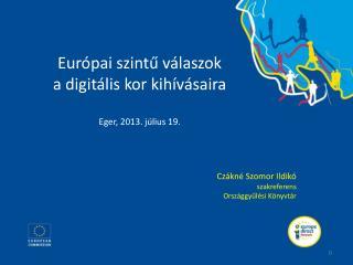 Európai szintű válaszok a digitális kor kihívásaira Eger, 2013. július 19.