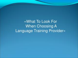 «What To Look For  When Choosing A  Language Training Provider»