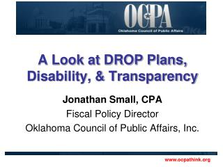 A Look at DROP Plans, Disability, & Transparency Jonathan Small, CPA Fiscal Policy Director