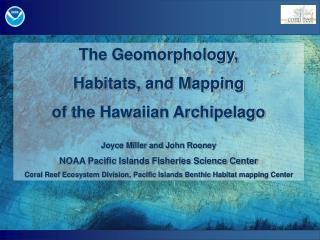 The Geomorphology,  Habitats, and Mapping of the Hawaiian Archipelago Joyce Miller and John Rooney
