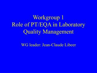 Workgroup 1 Role of PT/EQA in Laboratory Quality Management WG leader: Jean-Claude Libeer