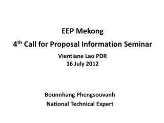 EEP Mekong 4 th  Call for Proposal Information Seminar Vientiane Lao PDR 16 July 2012