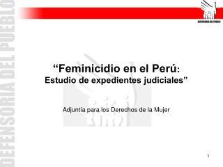 """""""Feminicidio en el Perú :  Estudio de expedientes judiciales"""""""