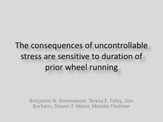 The consequences of uncontrollable stress are sensitive to duration of prior wheel running