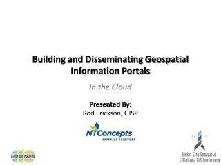 Building and Disseminating Geospatial Information Portals Presented By: Rod Erickson, GISP