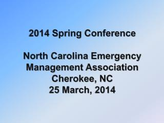 2014 Spring Conference North Carolina Emergency Management Association Cherokee, NC 25 March, 2014