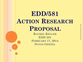EDD/581  Action Research Proposal Rachel Keller EDD 581 February 17, 2014 Susan Gertel