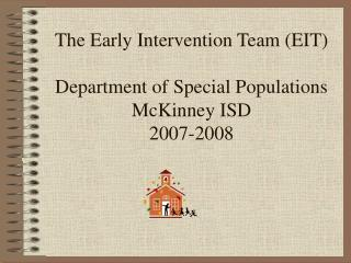The Early Intervention Team (EIT) Department of Special Populations McKinney ISD 2007-2008