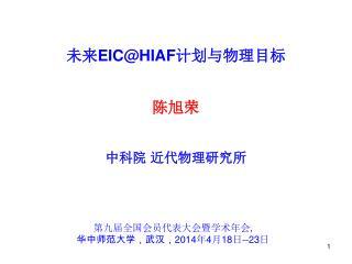 未来 EIC@HIAF 计划 与物理 目标 陈旭荣 中科院 近代物理研究所