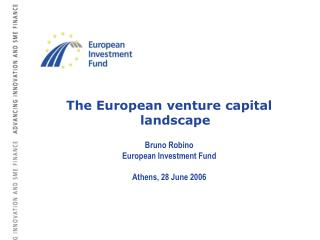 The European venture capital landscape Bruno Robino European Investment Fund Athens, 28 June 2006