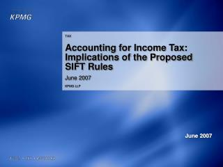 TAX Accounting for Income Tax: Implications of the Proposed SIFT Rules June 2007 KPMG LLP