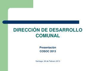 DIRECCIÓN DE DESARROLLO  COMUNAL Presentación COSOC 2013 Santiago, 28 de Febrero 2013