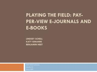Playing the Field: Pay-Per-View E-journals and  E-books Lindsey Schell Katy Ginanni BenJamin heet