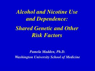 Alcohol and Nicotine Use  and Dependence: Shared Genetic and Other  Risk Factors