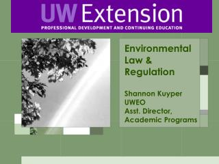 Environmental Law & Regulation Shannon Kuyper UWEO Asst. Director, Academic Programs