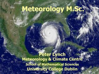 Meteorology M.Sc.  Peter Lynch Meteorology & Climate Centre School of Mathematical Sciences