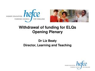 Withdrawal of funding for ELQs Opening Plenary  Dr Liz Beaty  Director, Learning and Teaching