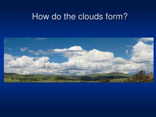 How do the clouds form?