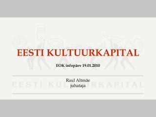 EESTI KULTUURKAPITAL EOK infopäev 19.01.2010 Raul Altmäe juhataja