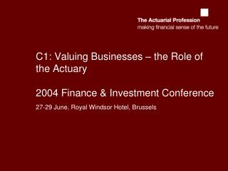 C1: Valuing Businesses – the Role of the Actuary 2004 Finance & Investment Conference
